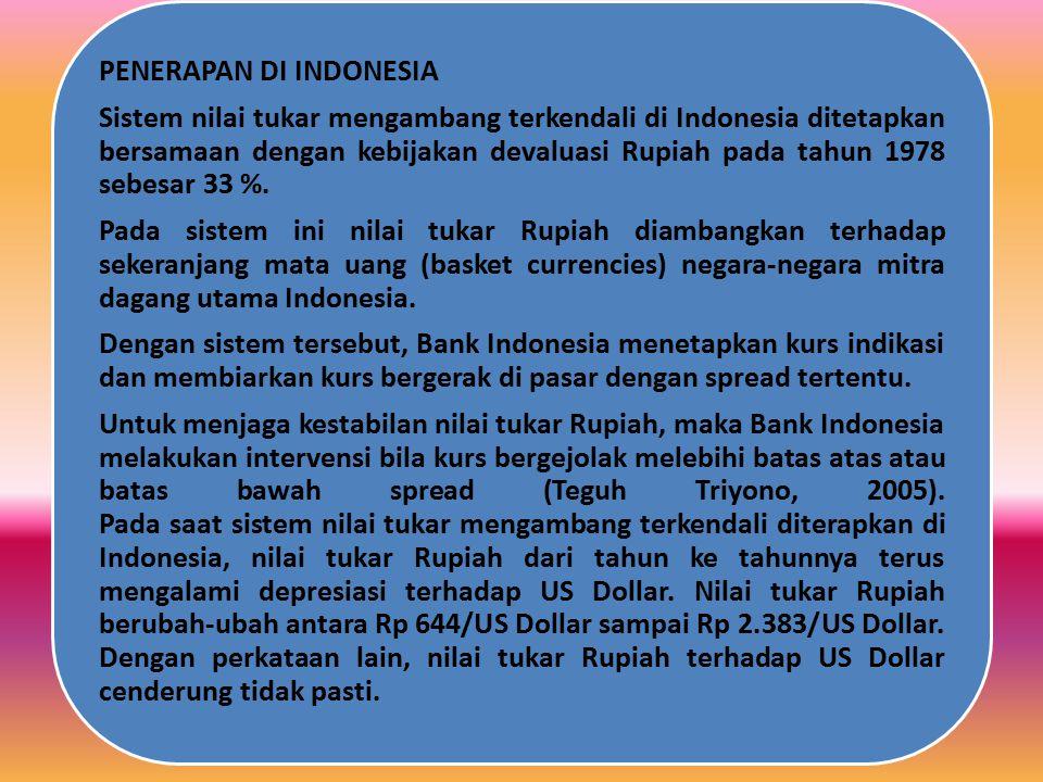 Untuk menjaga kestabilan nilai tukar Rupiah, maka Bank Indonesia melakukan intervensi bila kurs bergejolak melebihi batas atas atau batas bawah spread (Teguh Triyono, 2005). Pada saat sistem nilai tukar mengambang terkendali diterapkan di Indonesia, nilai tukar Rupiah dari tahun ke tahunnya terus mengalami depresiasi terhadap US Dollar. Nilai tukar Rupiah berubah-ubah antara Rp 644/US Dollar sampai Rp 2.383/US Dollar. Dengan perkataan lain, nilai tukar Rupiah terhadap US Dollar cenderung tidak pasti.