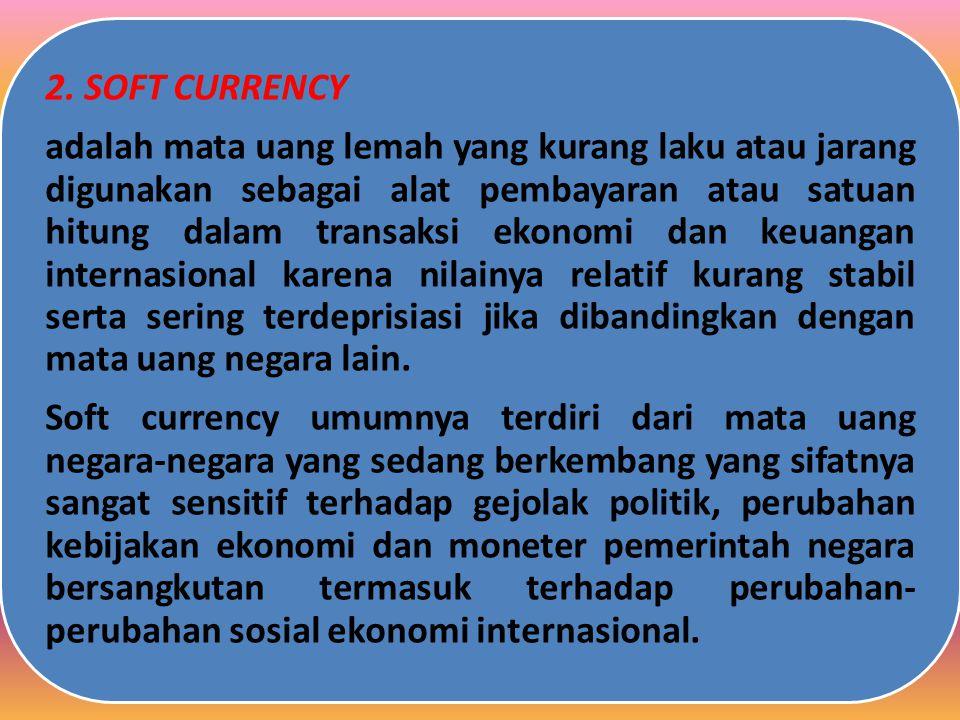 Soft currency umumnya terdiri dari mata uang negara-negara yang sedang berkembang yang sifatnya sangat sensitif terhadap gejolak politik, perubahan kebijakan ekonomi dan moneter pemerintah negara bersangkutan termasuk terhadap perubahan-perubahan sosial ekonomi internasional.