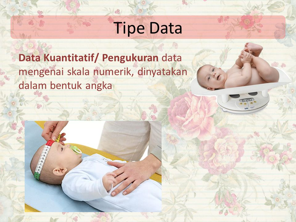 Tipe Data Data Kuantitatif/ Pengukuran data mengenai skala numerik, dinyatakan dalam bentuk angka