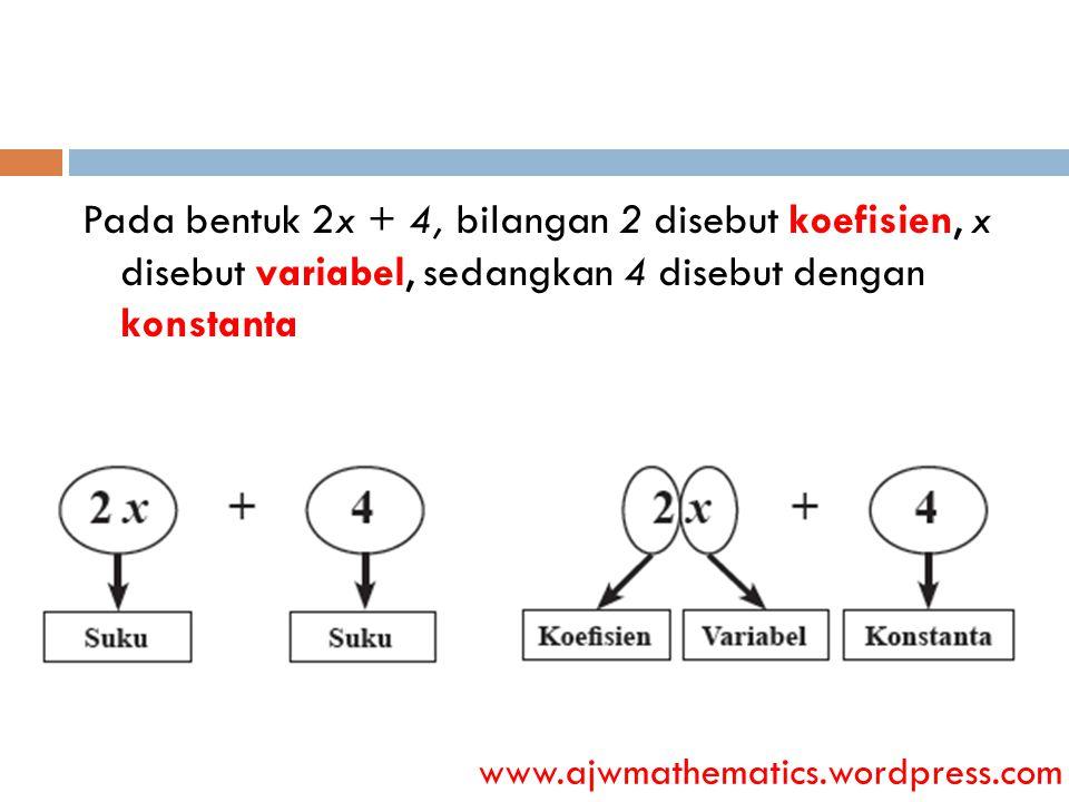 Pada bentuk 2x + 4, bilangan 2 disebut koefisien, x disebut variabel, sedangkan 4 disebut dengan konstanta