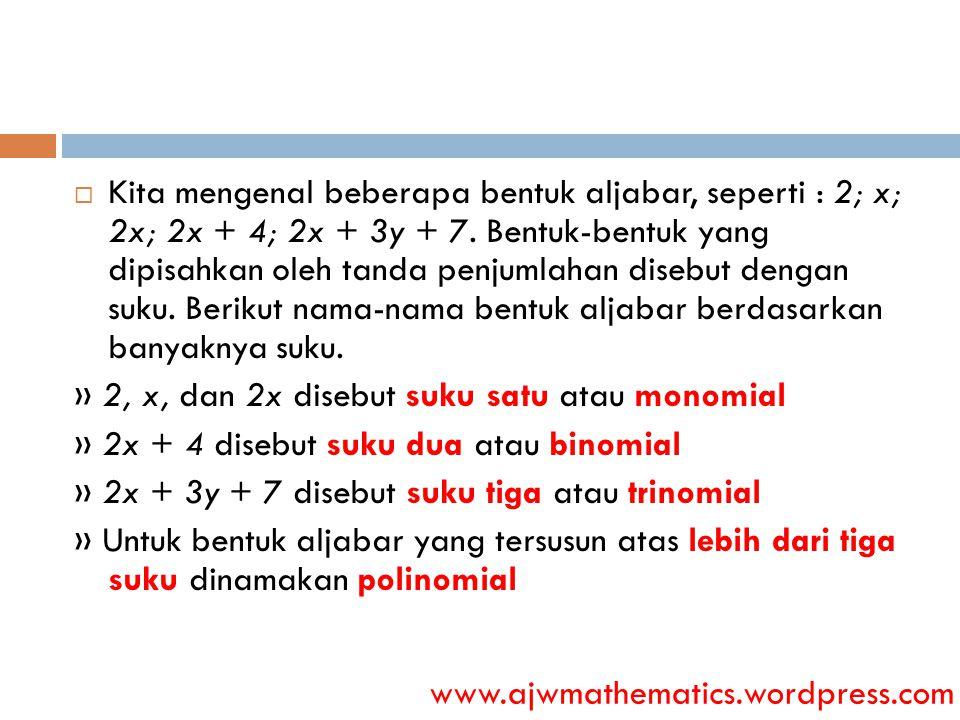 Kita mengenal beberapa bentuk aljabar, seperti : 2; x; 2x; 2x + 4; 2x + 3y + 7. Bentuk-bentuk yang dipisahkan oleh tanda penjumlahan disebut dengan suku. Berikut nama-nama bentuk aljabar berdasarkan banyaknya suku.