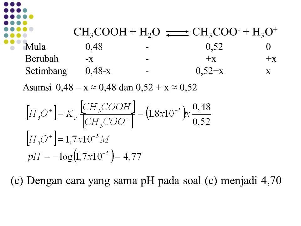 (c) Dengan cara yang sama pH pada soal (c) menjadi 4,70