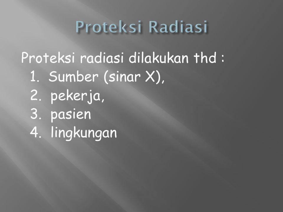 Proteksi Radiasi Proteksi radiasi dilakukan thd : 1.