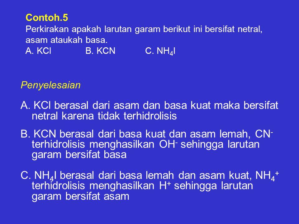 Contoh.5 Perkirakan apakah larutan garam berikut ini bersifat netral, asam ataukah basa. A. KCl B. KCN C. NH4I