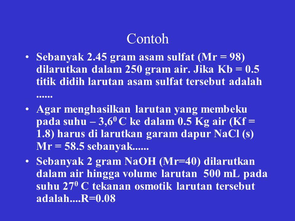 Contoh Sebanyak 2.45 gram asam sulfat (Mr = 98) dilarutkan dalam 250 gram air. Jika Kb = 0.5 titik didih larutan asam sulfat tersebut adalah ......