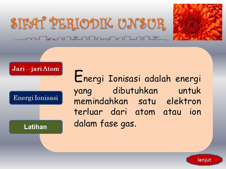 Energi Ionisasi adalah energi yang dibutuhkan untuk memindahkan satu elektron terluar dari atom atau ion dalam fase gas.