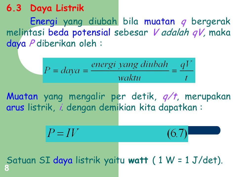 6.3 Daya Listrik Energi yang diubah bila muatan q bergerak melintasi beda potensial sebesar V adalah qV, maka daya P diberikan oleh :