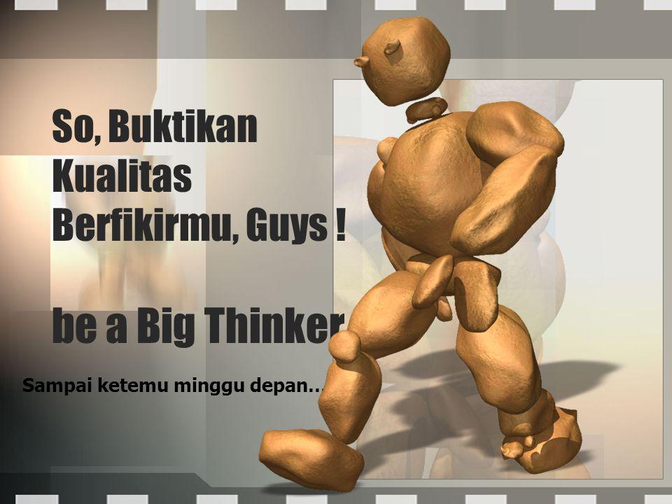 So, Buktikan Kualitas Berfikirmu, Guys ! be a Big Thinker