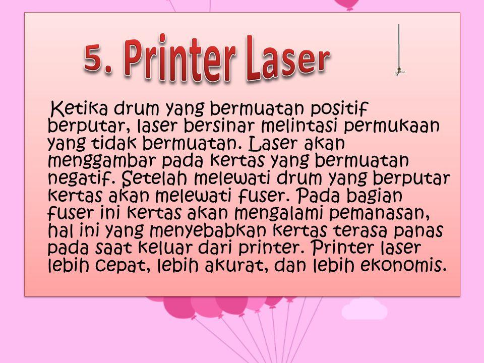 Ketika drum yang bermuatan positif berputar, laser bersinar melintasi permukaan yang tidak bermuatan. Laser akan menggambar pada kertas yang bermuatan negatif. Setelah melewati drum yang berputar kertas akan melewati fuser. Pada bagian fuser ini kertas akan mengalami pemanasan, hal ini yang menyebabkan kertas terasa panas pada saat keluar dari printer. Printer laser lebih cepat, lebih akurat, dan lebih ekonomis.