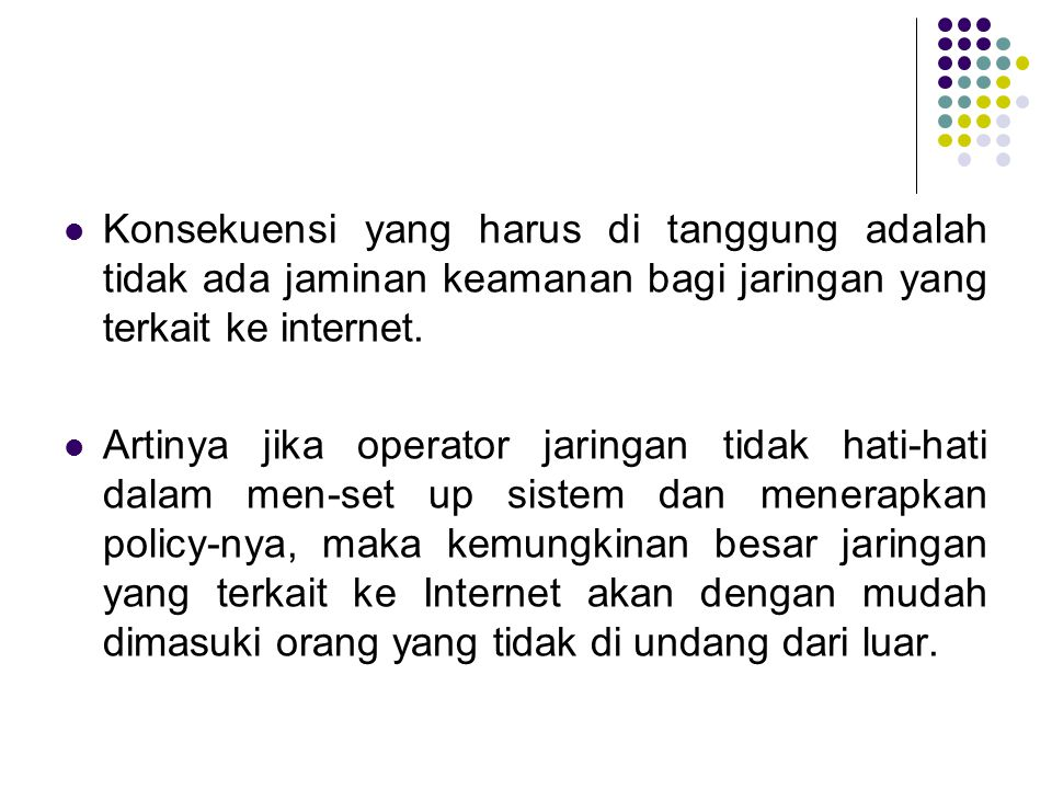 Konsekuensi yang harus di tanggung adalah tidak ada jaminan keamanan bagi jaringan yang terkait ke internet.
