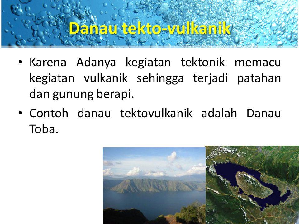 Danau tekto-vulkanik Karena Adanya kegiatan tektonik memacu kegiatan vulkanik sehingga terjadi patahan dan gunung berapi.
