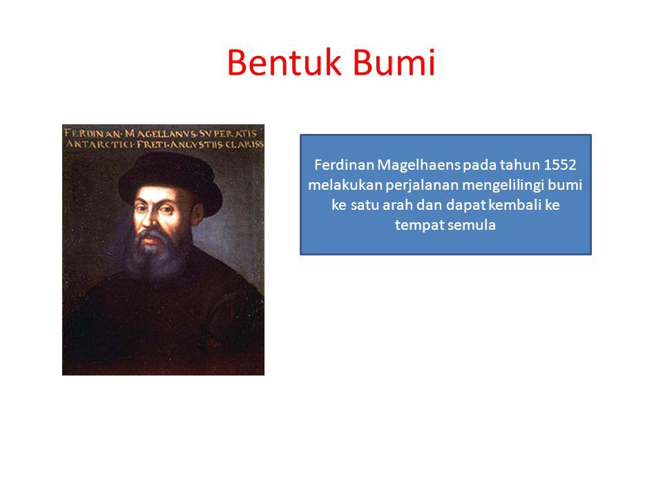 Bentuk Bumi Ferdinan Magelhaens pada tahun 1552 melakukan perjalanan mengelilingi bumi ke satu arah dan dapat kembali ke tempat semula.