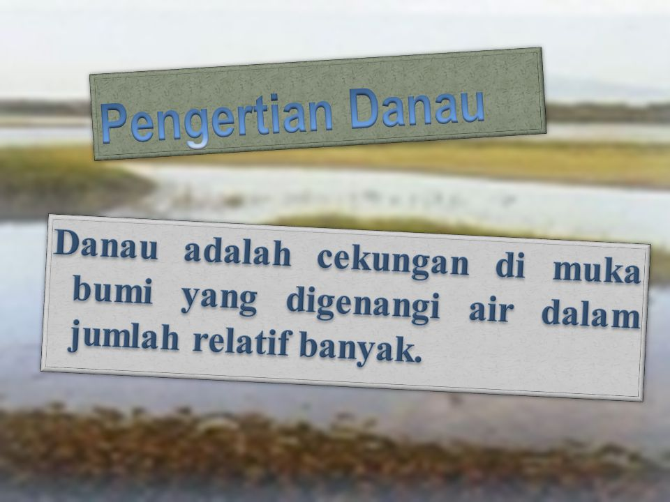 Pengertian Danau Danau adalah cekungan di muka bumi yang digenangi air dalam jumlah relatif banyak.