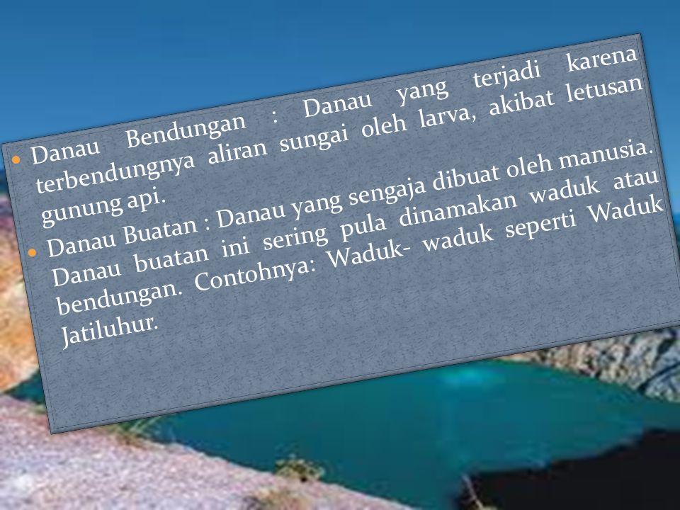 Danau Bendungan : Danau yang terjadi karena terbendungnya aliran sungai oleh larva, akibat letusan gunung api.