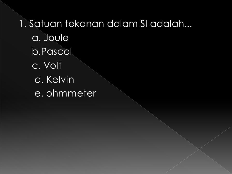 1. Satuan tekanan dalam SI adalah. a. Joule b. Pascal c. Volt d