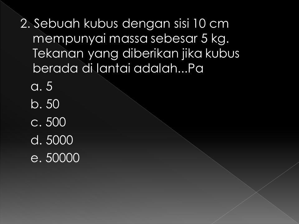 2. Sebuah kubus dengan sisi 10 cm mempunyai massa sebesar 5 kg