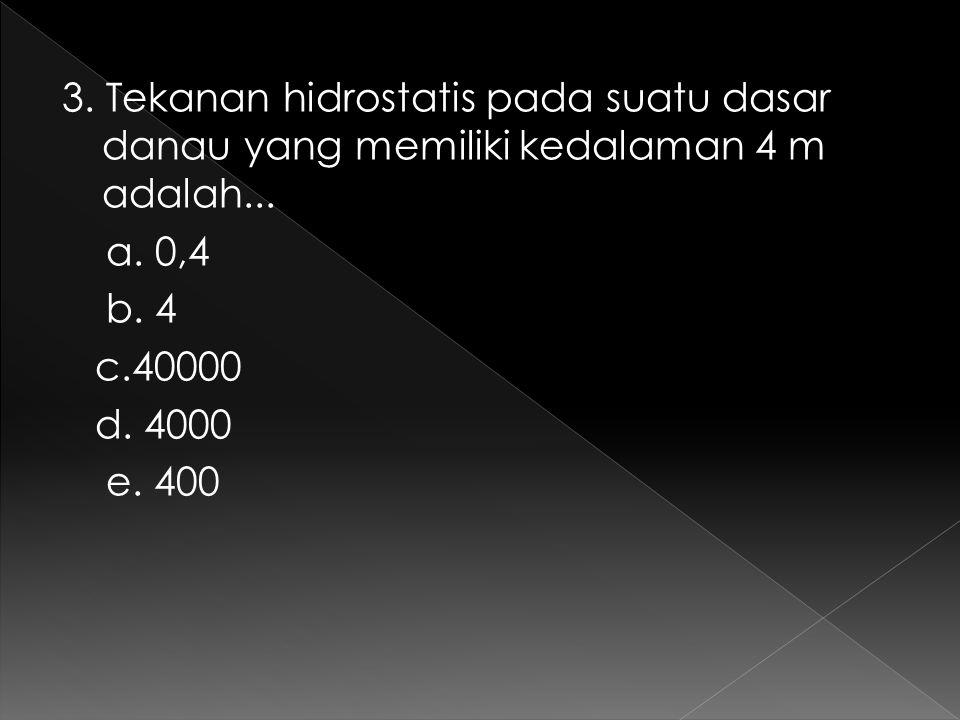 3. Tekanan hidrostatis pada suatu dasar danau yang memiliki kedalaman 4 m adalah...