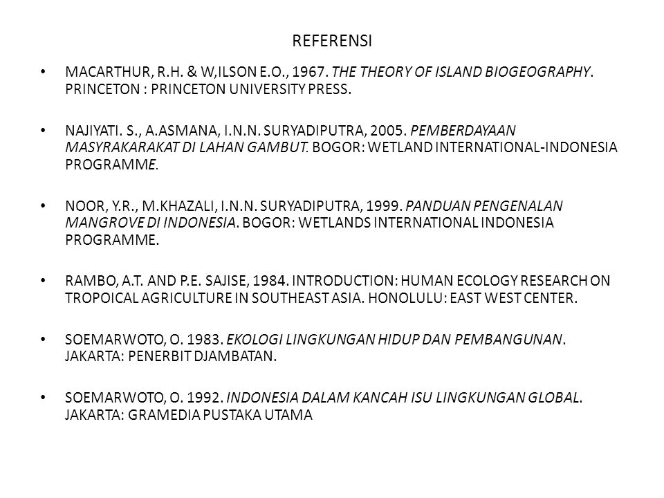 REFERENSI MACARTHUR, R.H. & W,ILSON E.O., 1967. THE THEORY OF ISLAND BIOGEOGRAPHY. PRINCETON : PRINCETON UNIVERSITY PRESS.