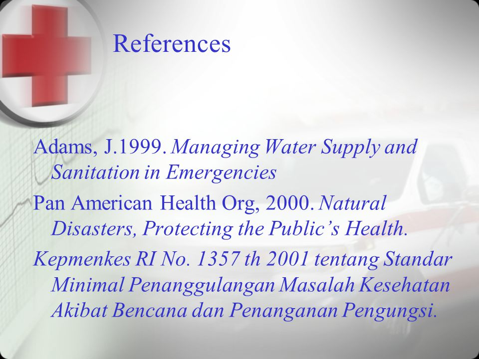 References Adams, J.1999. Managing Water Supply and Sanitation in Emergencies.