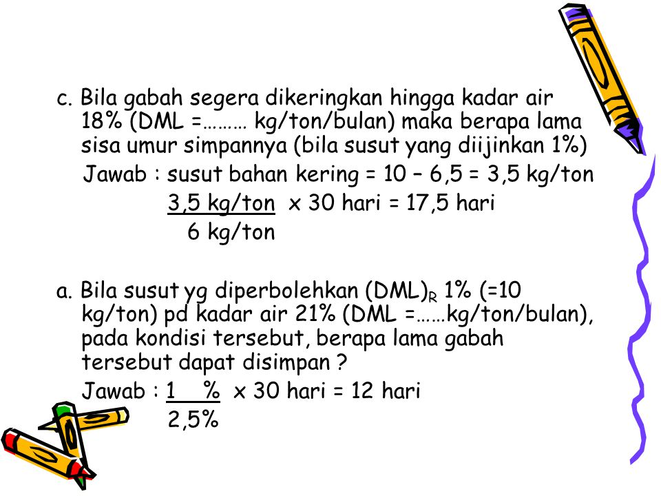 c. Bila gabah segera dikeringkan hingga kadar air 18% (DML =……… kg/ton/bulan) maka berapa lama sisa umur simpannya (bila susut yang diijinkan 1%)