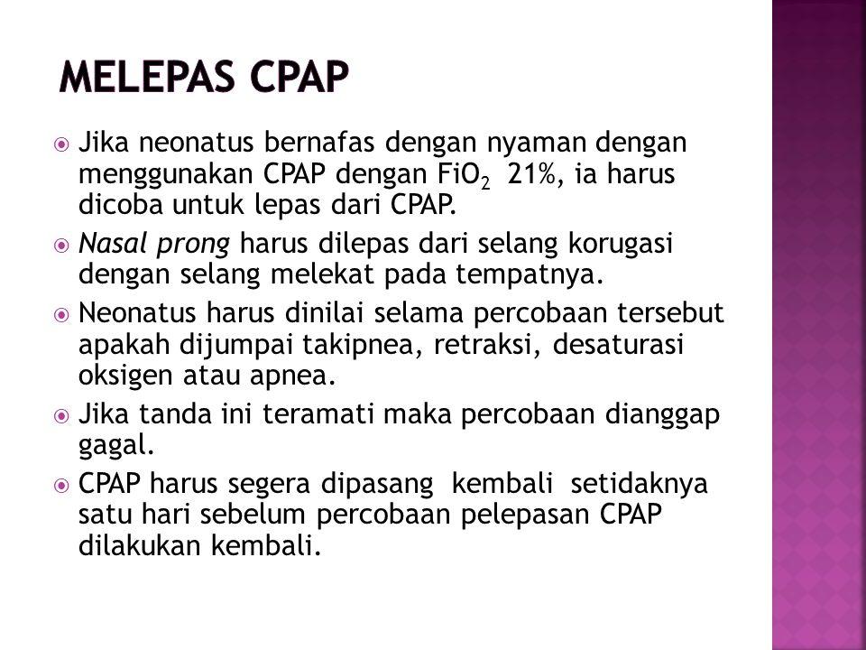 Melepas CPAP Jika neonatus bernafas dengan nyaman dengan menggunakan CPAP dengan FiO2 21%, ia harus dicoba untuk lepas dari CPAP.