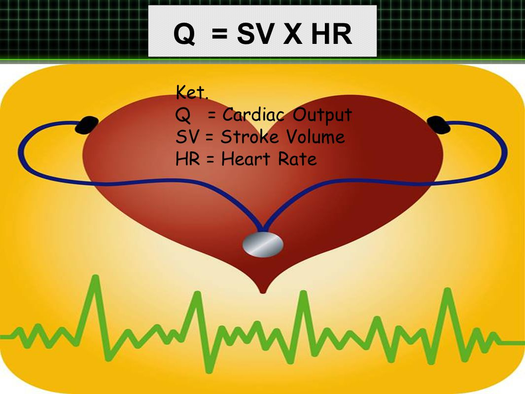 Q = SV X HR Ket. Q = Cardiac Output SV = Stroke Volume HR = Heart Rate