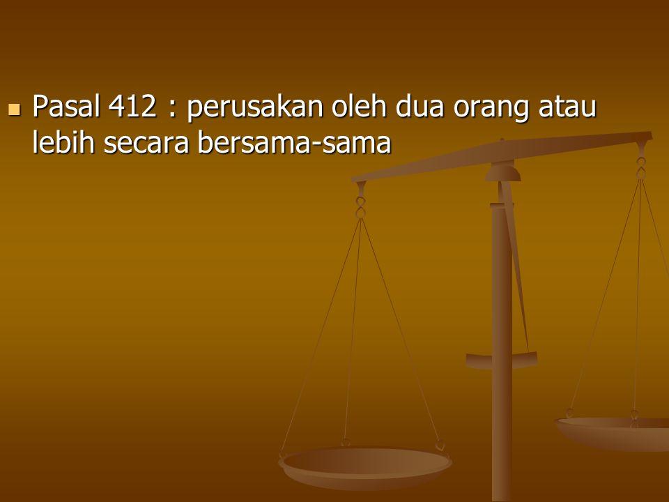 Pasal 412 : perusakan oleh dua orang atau lebih secara bersama-sama