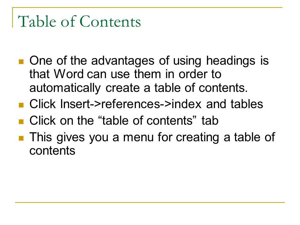 Table of Contents One of the advantages of using headings is that Word can use them in order to automatically create a table of contents.