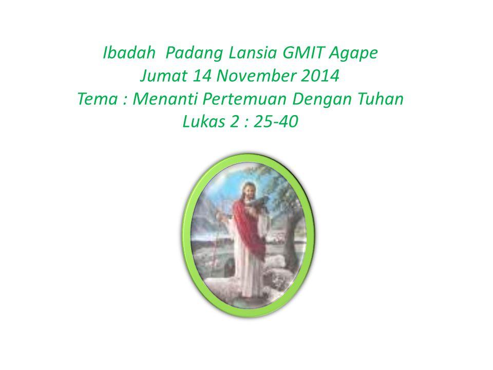 Ibadah Padang Lansia GMIT Agape Jumat 14 November 2014 Tema : Menanti Pertemuan Dengan Tuhan Lukas 2 : 25-40