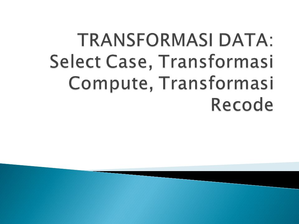 TRANSFORMASI DATA: Select Case, Transformasi Compute, Transformasi Recode