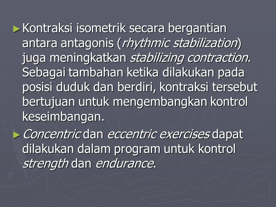 Kontraksi isometrik secara bergantian antara antagonis (rhythmic stabilization) juga meningkatkan stabilizing contraction. Sebagai tambahan ketika dilakukan pada posisi duduk dan berdiri, kontraksi tersebut bertujuan untuk mengembangkan kontrol keseimbangan.