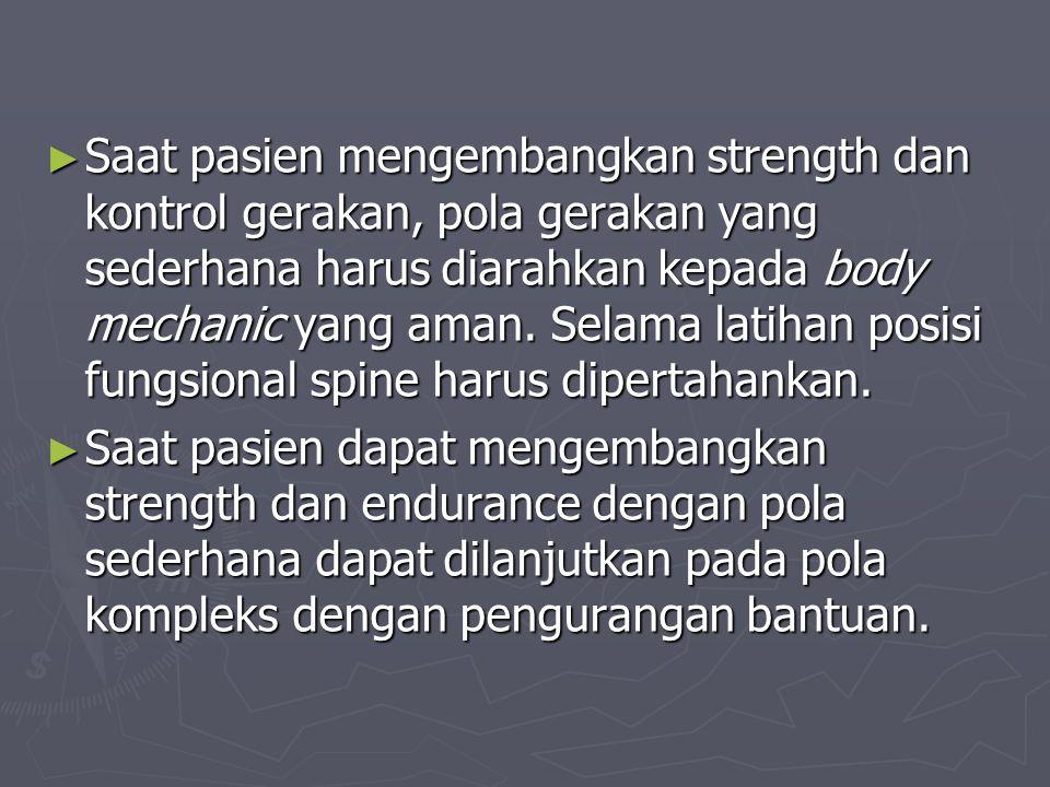 Saat pasien mengembangkan strength dan kontrol gerakan, pola gerakan yang sederhana harus diarahkan kepada body mechanic yang aman. Selama latihan posisi fungsional spine harus dipertahankan.