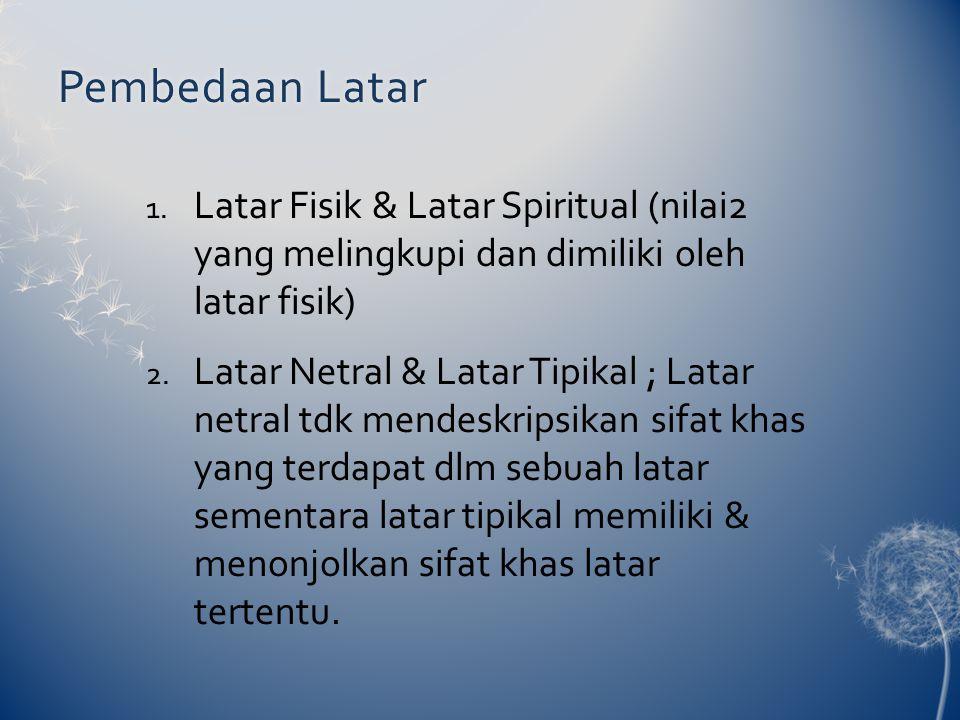 Pembedaan Latar Latar Fisik & Latar Spiritual (nilai2 yang melingkupi dan dimiliki oleh latar fisik)