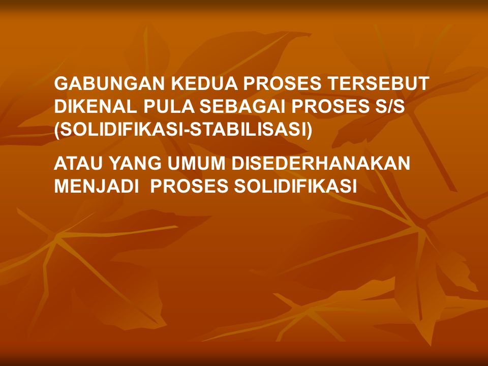 GABUNGAN KEDUA PROSES TERSEBUT DIKENAL PULA SEBAGAI PROSES S/S (SOLIDIFIKASI-STABILISASI)