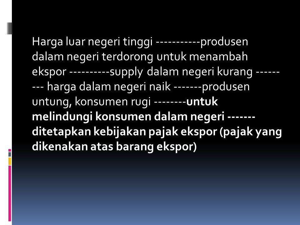 Harga luar negeri tinggi -----------produsen dalam negeri terdorong untuk menambah ekspor ----------supply dalam negeri kurang ------ --- harga dalam negeri naik -------produsen untung, konsumen rugi --------untuk melindungi konsumen dalam negeri ------- ditetapkan kebijakan pajak ekspor (pajak yang dikenakan atas barang ekspor)