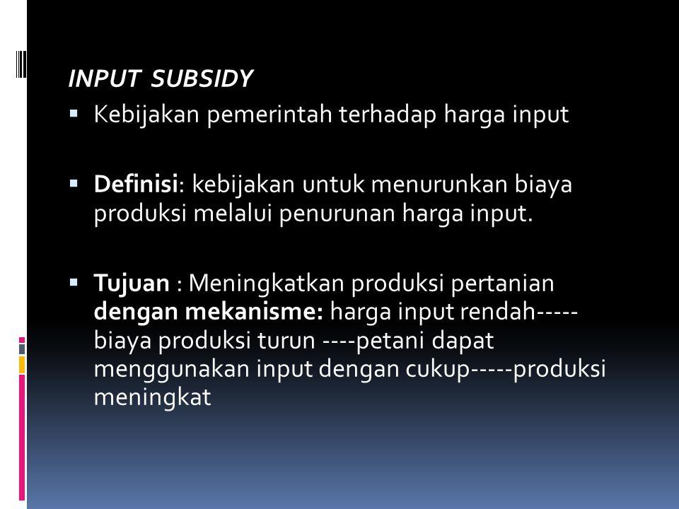 INPUT SUBSIDY Kebijakan pemerintah terhadap harga input. Definisi: kebijakan untuk menurunkan biaya produksi melalui penurunan harga input.