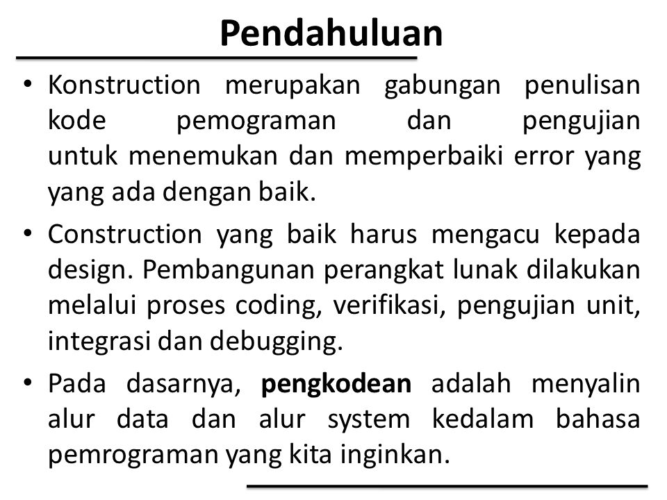 Pendahuluan Konstruction merupakan gabungan penulisan kode pemograman dan pengujian untuk menemukan dan memperbaiki error yang yang ada dengan baik.