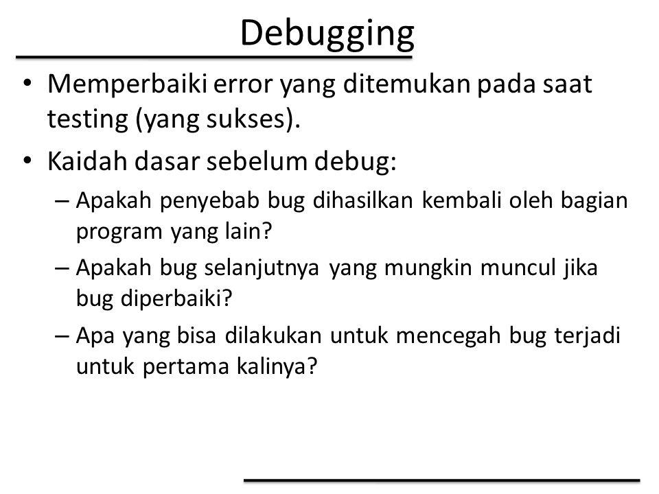 Debugging Memperbaiki error yang ditemukan pada saat testing (yang sukses). Kaidah dasar sebelum debug: