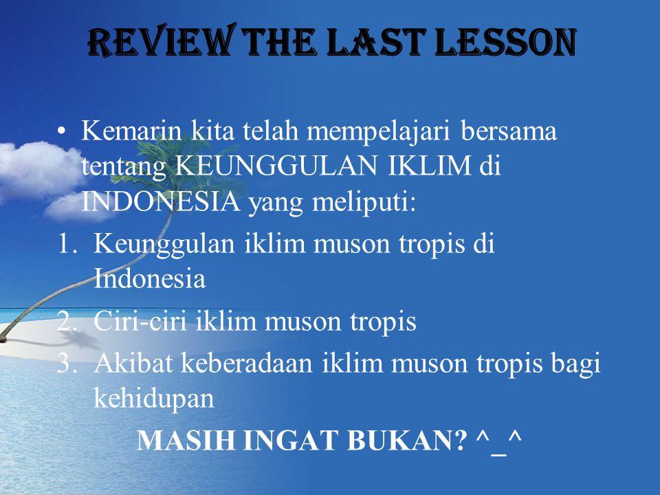Review the last lesson Kemarin kita telah mempelajari bersama tentang KEUNGGULAN IKLIM di INDONESIA yang meliputi: