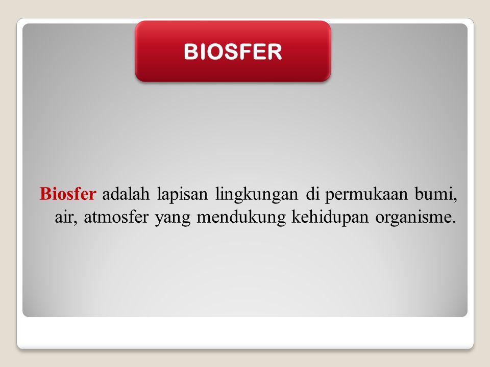 BIOSFER Biosfer adalah lapisan lingkungan di permukaan bumi, air, atmosfer yang mendukung kehidupan organisme.