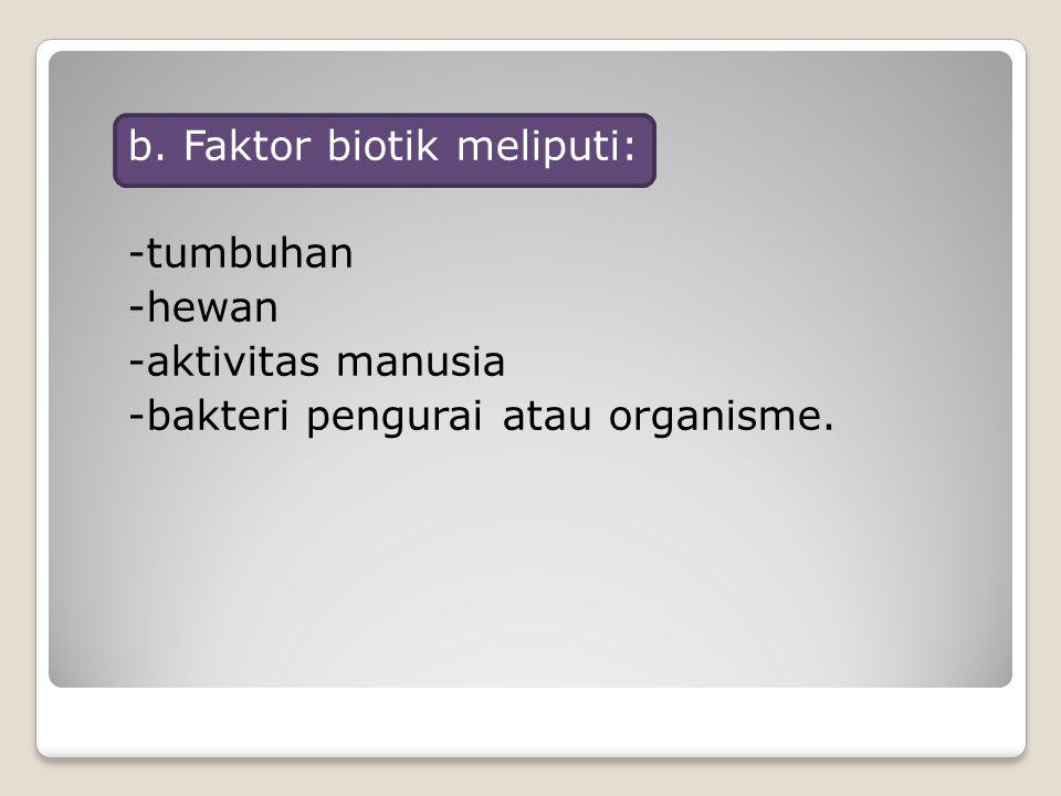 b. Faktor biotik meliputi: -tumbuhan -hewan -aktivitas manusia -bakteri pengurai atau organisme.