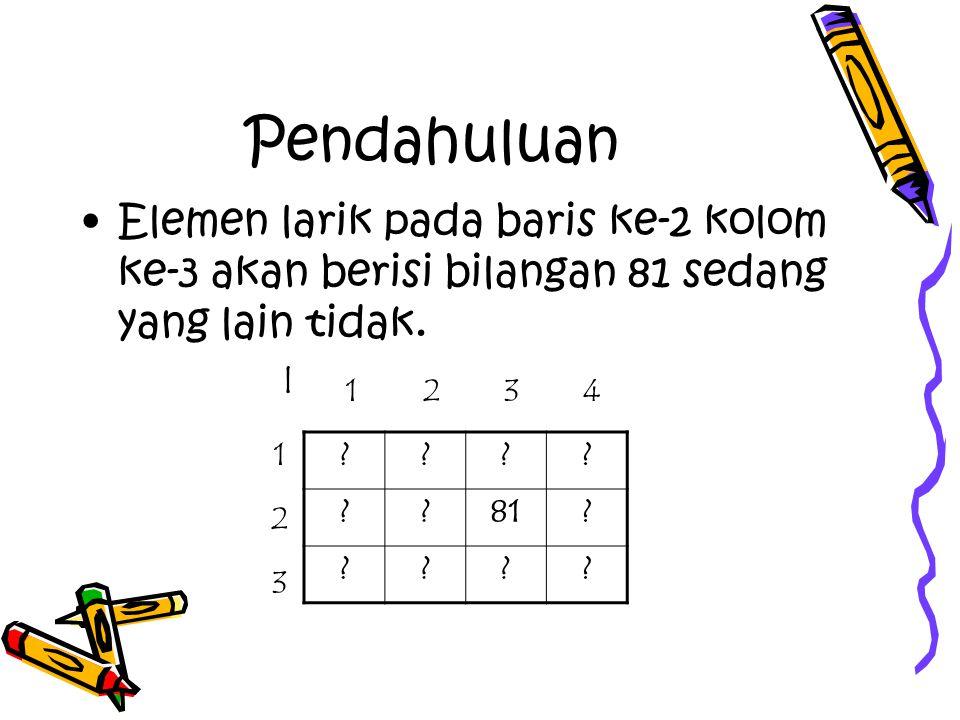 Pendahuluan Elemen larik pada baris ke-2 kolom ke-3 akan berisi bilangan 81 sedang yang lain tidak.