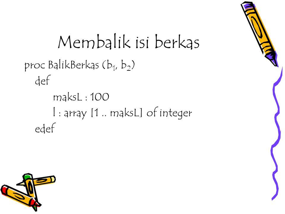 Membalik isi berkas proc BalikBerkas (b1, b2) def maksL : 100