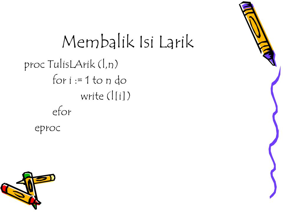 Membalik Isi Larik proc TulisLArik (l,n) for i := 1 to n do
