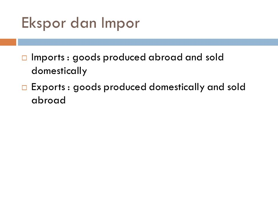 Ekspor dan Impor Imports : goods produced abroad and sold domestically