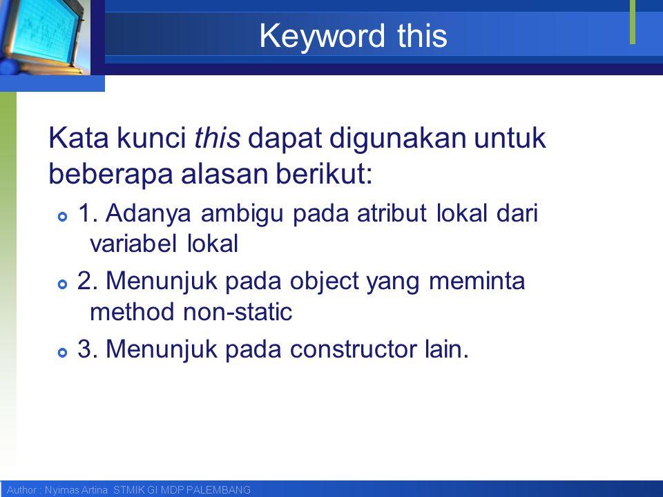 Keyword this Kata kunci this dapat digunakan untuk beberapa alasan berikut: 1. Adanya ambigu pada atribut lokal dari variabel lokal.
