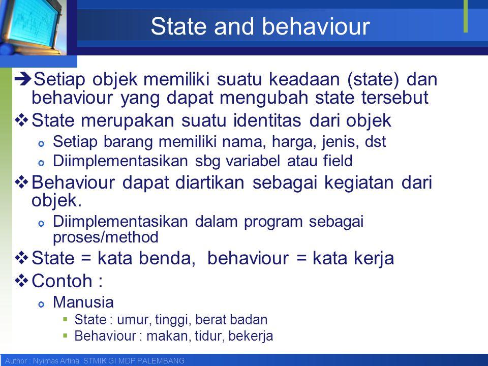 State and behaviour Setiap objek memiliki suatu keadaan (state) dan behaviour yang dapat mengubah state tersebut.