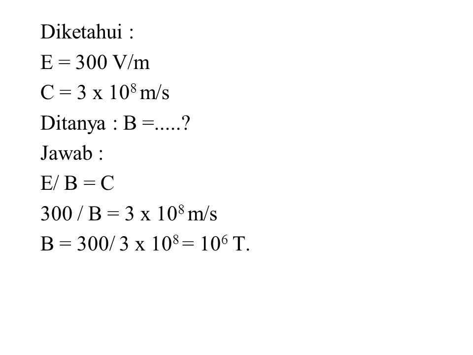 Diketahui : E = 300 V/m C = 3 x 108 m/s Ditanya : B =