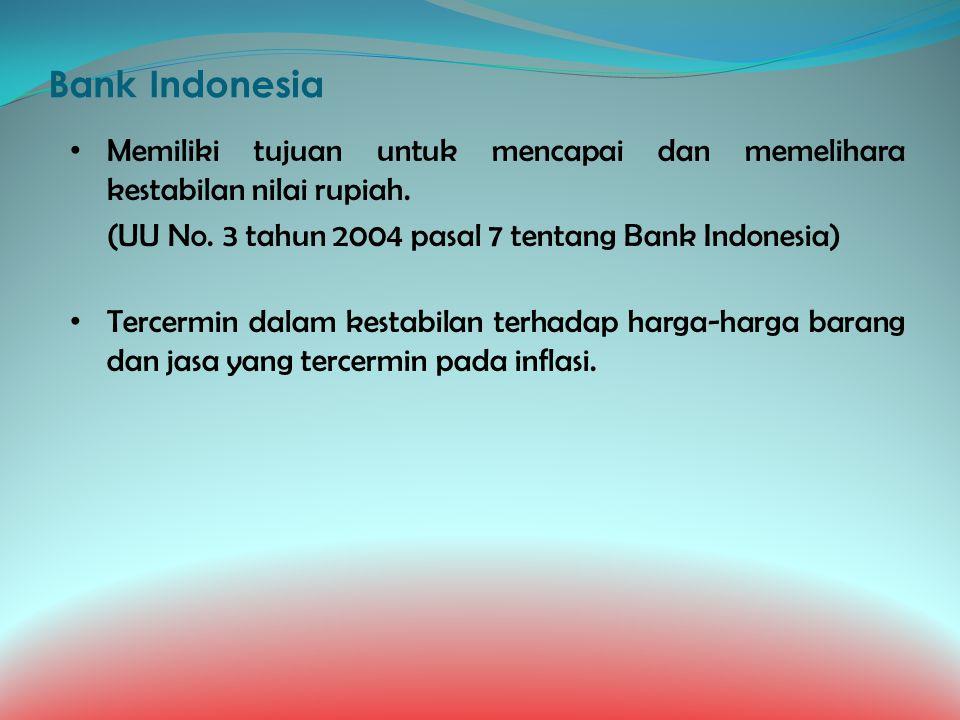 Bank Indonesia Memiliki tujuan untuk mencapai dan memelihara kestabilan nilai rupiah. (UU No. 3 tahun 2004 pasal 7 tentang Bank Indonesia)