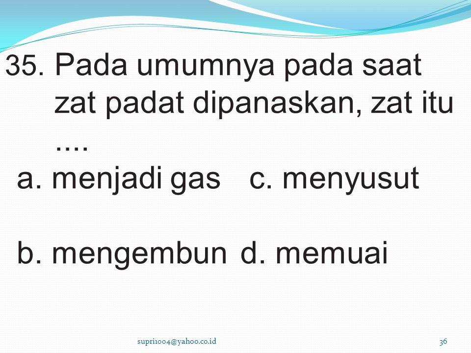 a. menjadi gas c. menyusut b. mengembun d. memuai